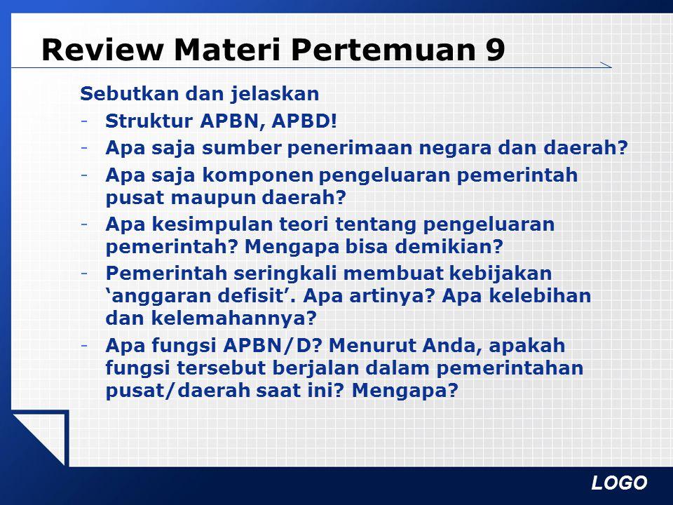 LOGO Review Materi Pertemuan 9 Sebutkan dan jelaskan -Struktur APBN, APBD! -Apa saja sumber penerimaan negara dan daerah? -Apa saja komponen pengeluar