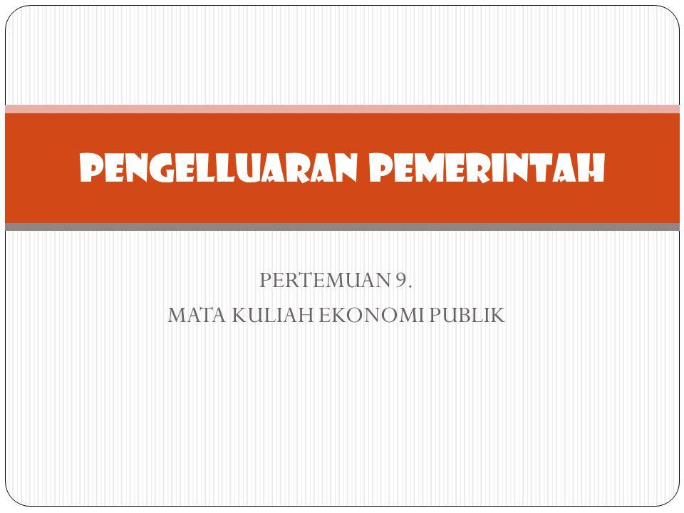 PERTEMUAN 9. MATA KULIAH EKONOMI PUBLIK PENGELLUARAN PEMERINTAH