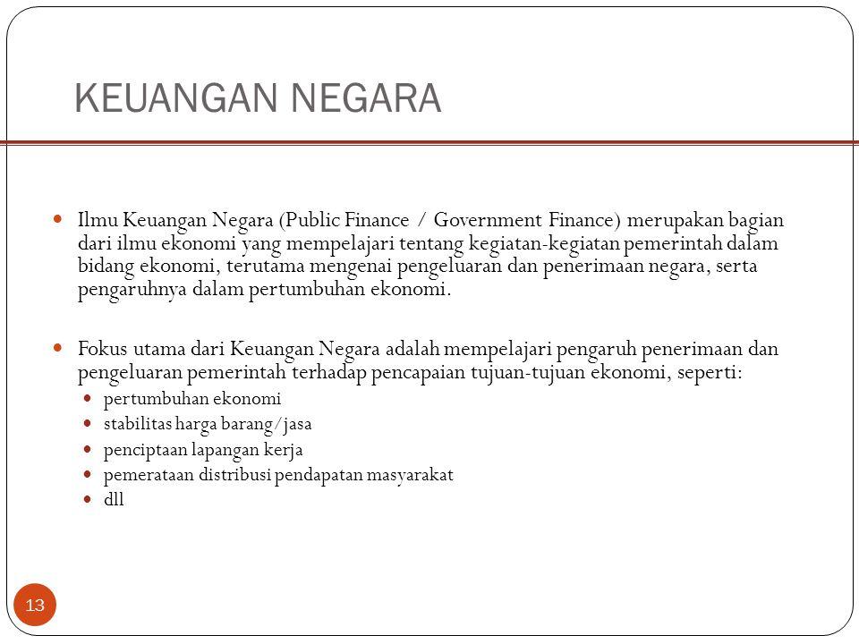 13 KEUANGAN NEGARA Ilmu Keuangan Negara (Public Finance / Government Finance) merupakan bagian dari ilmu ekonomi yang mempelajari tentang kegiatan-kegiatan pemerintah dalam bidang ekonomi, terutama mengenai pengeluaran dan penerimaan negara, serta pengaruhnya dalam pertumbuhan ekonomi.