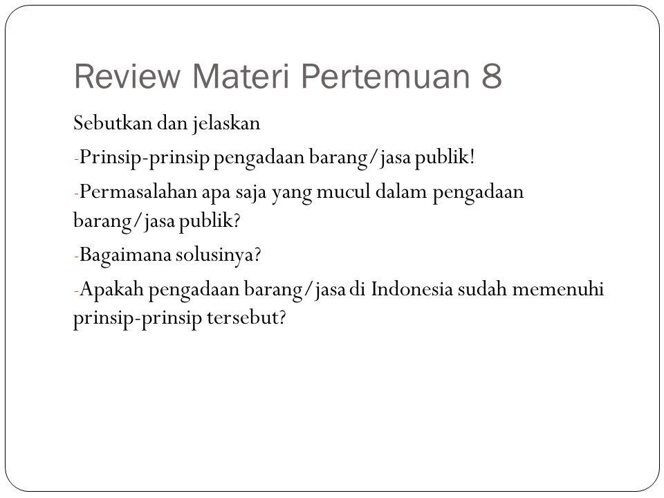 Review Materi Pertemuan 8 Sebutkan dan jelaskan - Prinsip-prinsip pengadaan barang/jasa publik! - Permasalahan apa saja yang mucul dalam pengadaan bar