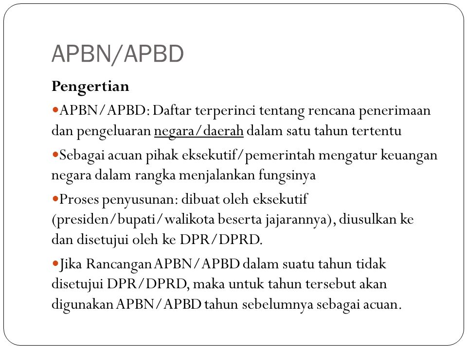 APBN/APBD Pengertian APBN/APBD: Daftar terperinci tentang rencana penerimaan dan pengeluaran negara/daerah dalam satu tahun tertentu Sebagai acuan pihak eksekutif/pemerintah mengatur keuangan negara dalam rangka menjalankan fungsinya Proses penyusunan: dibuat oleh eksekutif (presiden/bupati/walikota beserta jajarannya), diusulkan ke dan disetujui oleh ke DPR/DPRD.