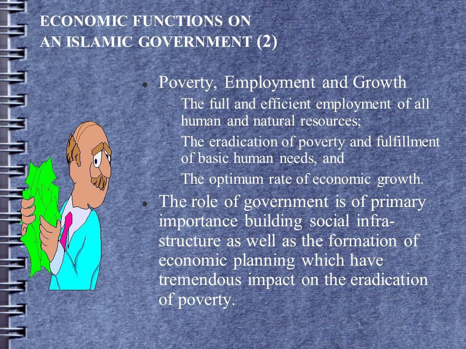 ECONOMIC FUNCTIONS ON AN ISLAMIC GOVERNMENT (2) Poverty, Employment and Growth  The full and efficient employment of all human and natural resources;