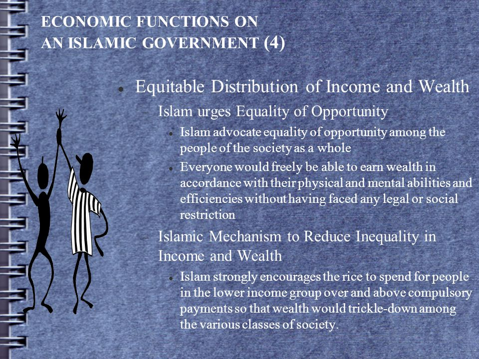 ECONOMIC FUNCTIONS ON AN ISLAMIC GOVERNMENT (4) Equitable Distribution of Income and Wealth  Islam urges Equality of Opportunity Islam advocate equal