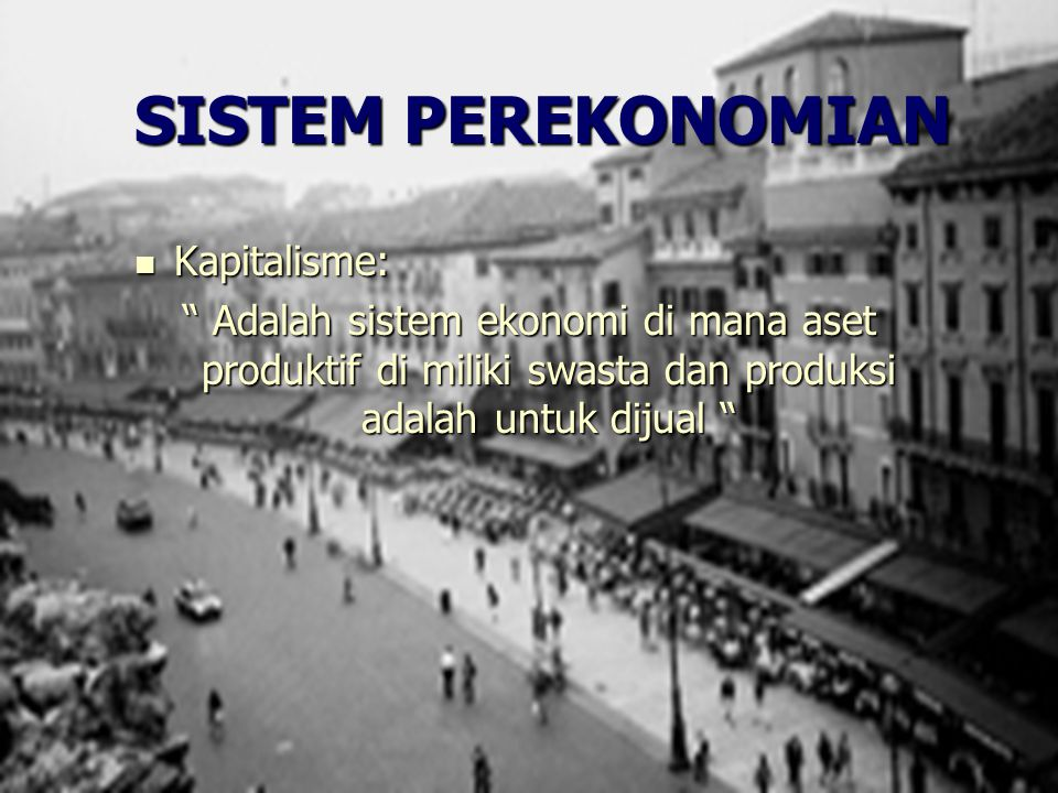 """SISTEM PEREKONOMIAN Kapitalisme: Kapitalisme: """" Adalah sistem ekonomi di mana aset produktif di miliki swasta dan produksi adalah untuk dijual """""""