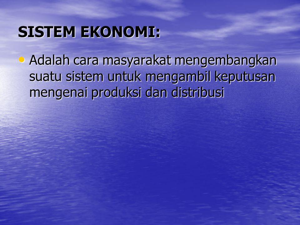 SISTEM EKONOMI: Adalah cara masyarakat mengembangkan suatu sistem untuk mengambil keputusan mengenai produksi dan distribusi Adalah cara masyarakat mengembangkan suatu sistem untuk mengambil keputusan mengenai produksi dan distribusi