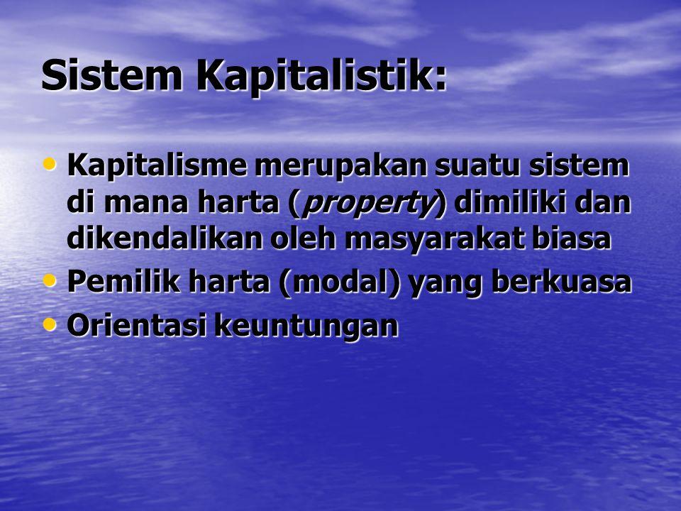 Sistem Kapitalistik: Kapitalisme merupakan suatu sistem di mana harta (property) dimiliki dan dikendalikan oleh masyarakat biasa Kapitalisme merupakan suatu sistem di mana harta (property) dimiliki dan dikendalikan oleh masyarakat biasa Pemilik harta (modal) yang berkuasa Pemilik harta (modal) yang berkuasa Orientasi keuntungan Orientasi keuntungan