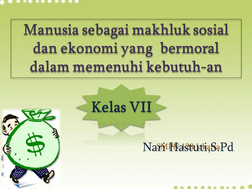 SMPN 128 Jakarta Manusia sebagai makhluk sosial dan ekonomi yang bermoral dalam memenuhi kebutuh-an Nari Hastuti,S.Pd