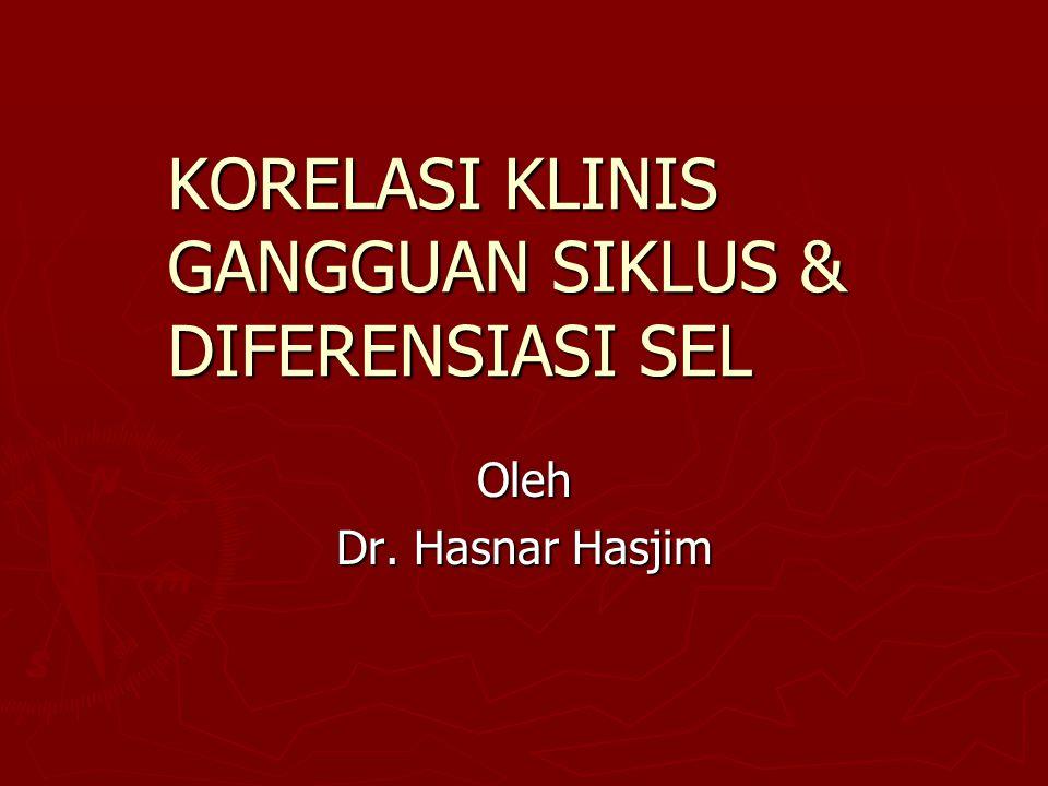 KORELASI KLINIS GANGGUAN SIKLUS & DIFERENSIASI SEL Oleh Dr. Hasnar Hasjim