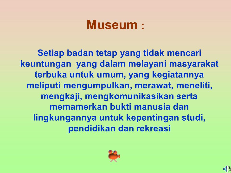 Museum : Setiap badan tetap yang tidak mencari keuntungan yang dalam melayani masyarakat terbuka untuk umum, yang kegiatannya meliputi mengumpulkan, merawat, meneliti, mengkaji, mengkomunikasikan serta memamerkan bukti manusia dan lingkungannya untuk kepentingan studi, pendidikan dan rekreasi