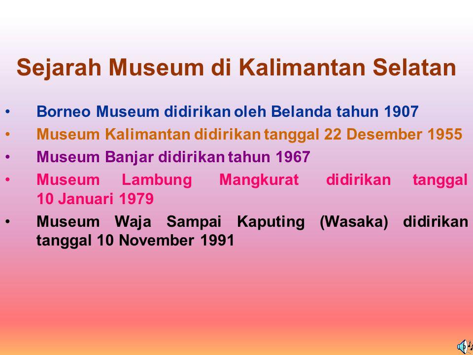 Sejarah Museum di Kalimantan Selatan Borneo Museum didirikan oleh Belanda tahun 1907 Museum Kalimantan didirikan tanggal 22 Desember 1955 Museum Banjar didirikan tahun 1967 Museum Lambung Mangkurat didirikan tanggal 10 Januari 1979 Museum Waja Sampai Kaputing (Wasaka) didirikan tanggal 10 November 1991