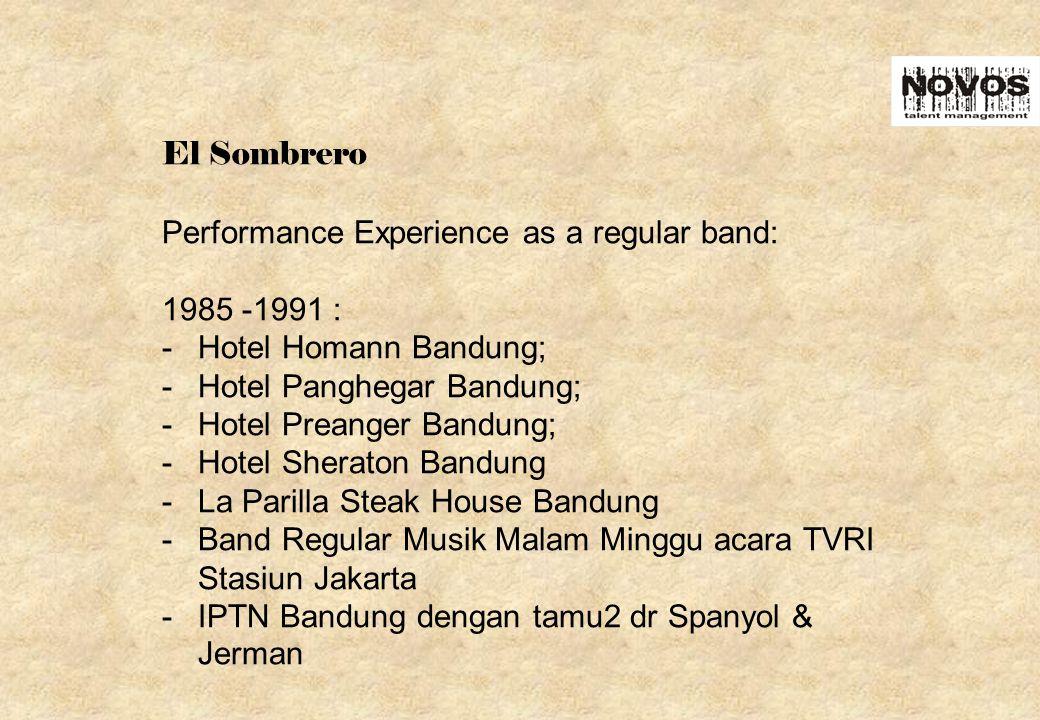 El Sombrero Performance Experience as a regular band: 1985 -1991 : -Hotel Homann Bandung; -Hotel Panghegar Bandung; -Hotel Preanger Bandung; -Hotel Sheraton Bandung -La Parilla Steak House Bandung -Band Regular Musik Malam Minggu acara TVRI Stasiun Jakarta -IPTN Bandung dengan tamu2 dr Spanyol & Jerman