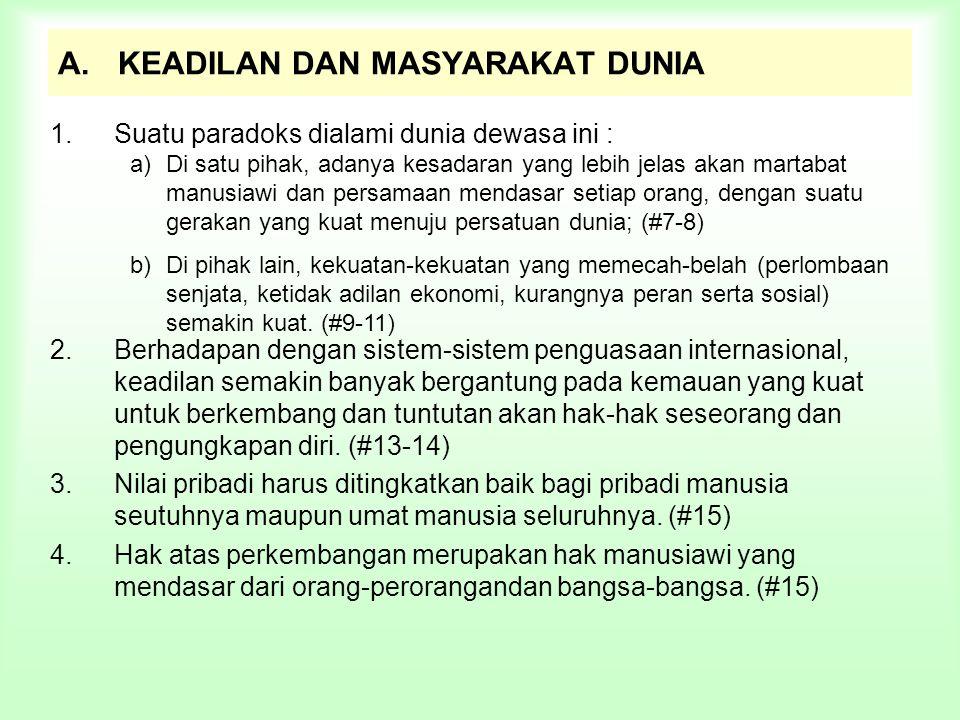 22.Sambil mengakui pentingnya kerja sama internasional untuk perkembangan sosial dan ekonomi, Gereja mendesak kita untuk mempertimbangkan saran-saran berikut ini : Aksi Internasional a)Perlunya retifikasi dan pengamalan Deklarasi PBB tentang Hak-Hak Asasi Manusia oleh semua pemerintah; (#64) b)Mendukung upaya PBB untuk menghentikan perlombaan senjata, perdagangan senjata, dan menyelesaikan konflik dengan cara-cara damai; (#65) c)Memajukan tujuan-tujuan Dasawarsa Pembangunan Kedua yang mencakup pengalihan pendapatan dari negara-negara kaya kepada negara-negara sedang berkembang, harga yang adil untuk bahan baku, pembukaan pasar negara-negara kaya, pengutamaan ekspor dari negara-negara sedang berkembang, perpajakan dengan basis yang meliputi seluruh dunia; (#66) Tenaga-tenaga awam harus memperoleh upah serta kenaikan jenjang karir yang lebih adil.