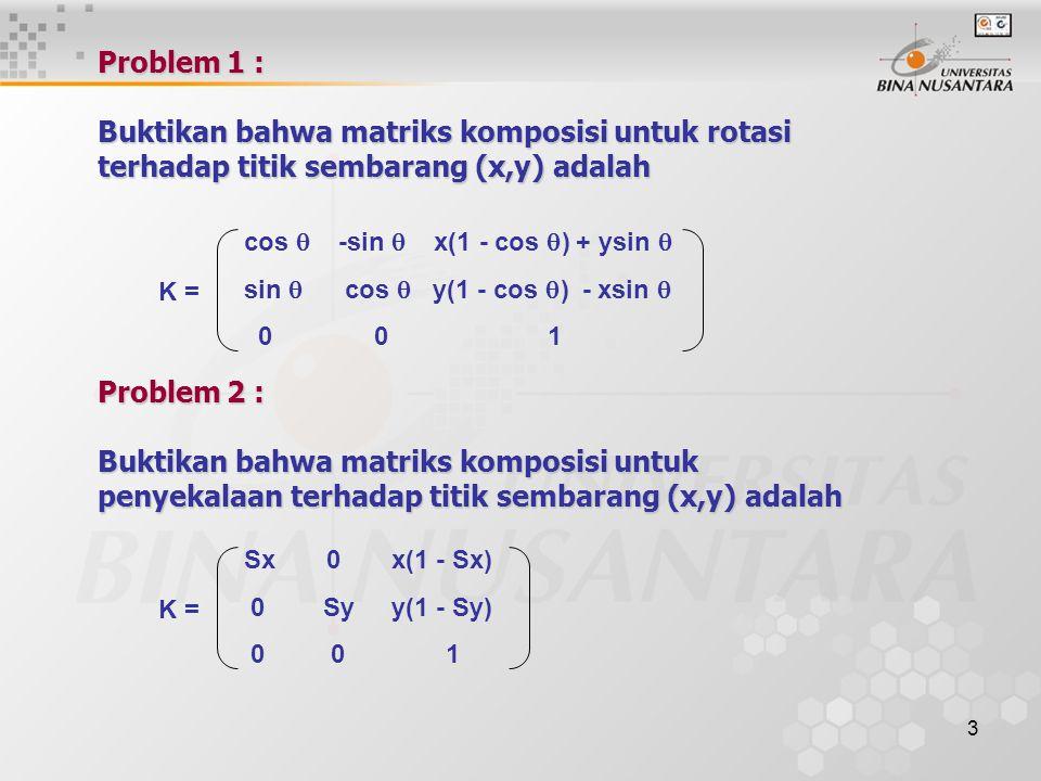 3 Problem 1 : Buktikan bahwa matriks komposisi untuk rotasi terhadap titik sembarang (x,y) adalah K = cos  -sin  x(1 - cos  ) + ysin  sin  cos 