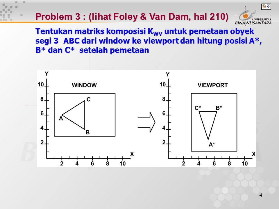 4 Problem 3 : (lihat Foley & Van Dam, hal 210) Tentukan matriks komposisi K WV untuk pemetaan obyek segi 3 ABC dari window ke viewport dan hitung posi