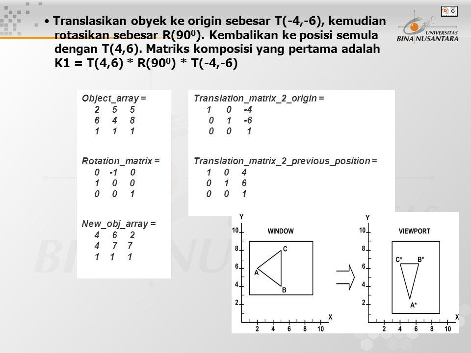 5 Translasikan obyek ke origin sebesar T(-4,-6), kemudian rotasikan sebesar R(90 0 ). Kembalikan ke posisi semula dengan T(4,6). Matriks komposisi yan