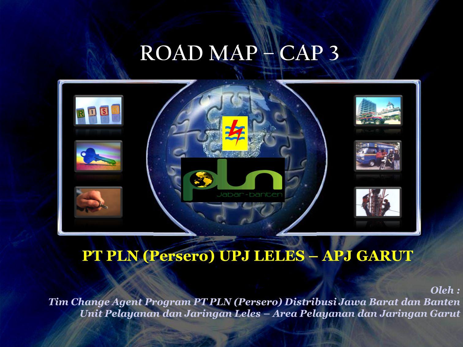 ROAD MAP – CAP 3 PT PLN (Persero) UPJ LELES – APJ GARUT Oleh : Tim Change Agent Program PT PLN (Persero) Distribusi Jawa Barat dan Banten Unit Pelayan