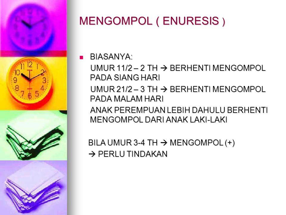 MENGOMPOL ( ENURESIS ) BIASANYA: BIASANYA: UMUR 11/2 – 2 TH  BERHENTI MENGOMPOL PADA SIANG HARI UMUR 11/2 – 2 TH  BERHENTI MENGOMPOL PADA SIANG HARI UMUR 21/2 – 3 TH  BERHENTI MENGOMPOL PADA MALAM HARI UMUR 21/2 – 3 TH  BERHENTI MENGOMPOL PADA MALAM HARI ANAK PEREMPUAN LEBIH DAHULU BERHENTI MENGOMPOL DARI ANAK LAKI-LAKI ANAK PEREMPUAN LEBIH DAHULU BERHENTI MENGOMPOL DARI ANAK LAKI-LAKI BILA UMUR 3-4 TH  MENGOMPOL (+) BILA UMUR 3-4 TH  MENGOMPOL (+)  PERLU TINDAKAN  PERLU TINDAKAN