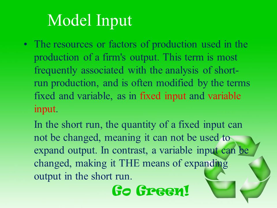 Model Input The resources or factors of production used in the production of a firm's output. This term is most frequently associated with the analysi