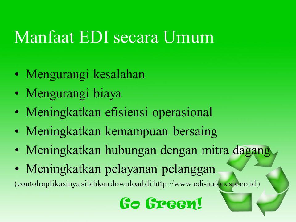 Manfaat EDI secara Umum Mengurangi kesalahan Mengurangi biaya Meningkatkan efisiensi operasional Meningkatkan kemampuan bersaing Meningkatkan hubungan dengan mitra dagang Meningkatkan pelayanan pelanggan (contoh aplikasinya silahkan download di http://www.edi-indonesia.co.id )