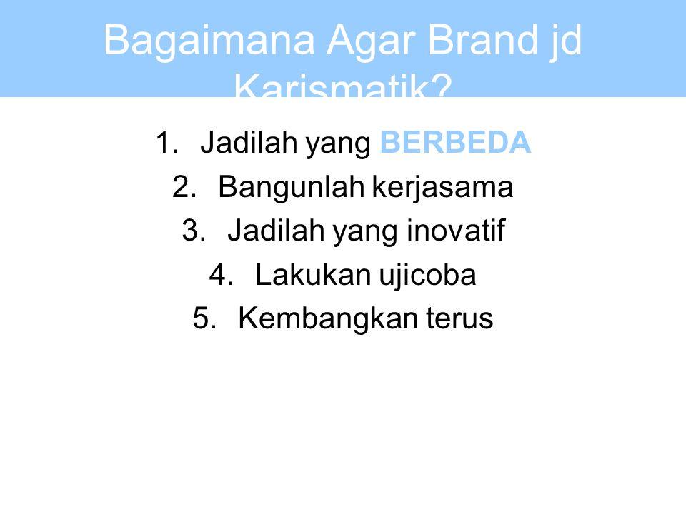Bagaimana Agar Brand jd Karismatik? 1.Jadilah yang BERBEDA 2.Bangunlah kerjasama 3.Jadilah yang inovatif 4.Lakukan ujicoba 5.Kembangkan terus