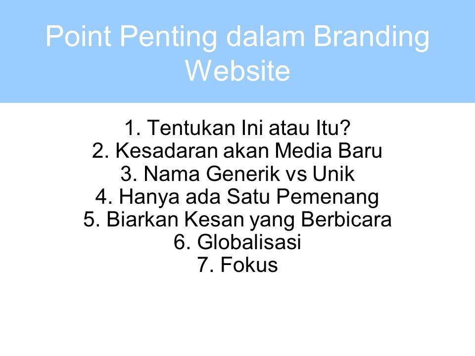 Point Penting dalam Branding Website 1. Tentukan Ini atau Itu? 2. Kesadaran akan Media Baru 3. Nama Generik vs Unik 4. Hanya ada Satu Pemenang 5. Biar