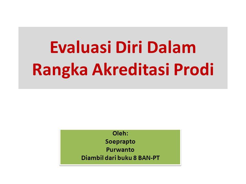 Evaluasi Diri Dalam Rangka Akreditasi Prodi Oleh: Soeprapto Purwanto Diambil dari buku 8 BAN-PT Oleh: Soeprapto Purwanto Diambil dari buku 8 BAN-PT