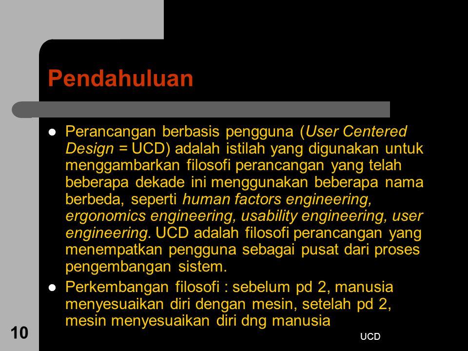 UCD 10 Pendahuluan Perancangan berbasis pengguna (User Centered Design = UCD) adalah istilah yang digunakan untuk menggambarkan filosofi perancangan y