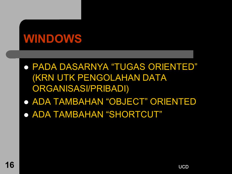 "UCD 16 WINDOWS PADA DASARNYA ""TUGAS ORIENTED"" (KRN UTK PENGOLAHAN DATA ORGANISASI/PRIBADI) ADA TAMBAHAN ""OBJECT"" ORIENTED ADA TAMBAHAN ""SHORTCUT"""