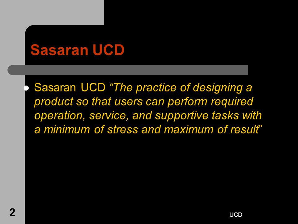 UCD 33 UCD Stakeholders – orang yang terpengaruh oleh sistem atau dapat mempengaruhi proses pengembangan, seperti staf pemasaran dan pembeli.