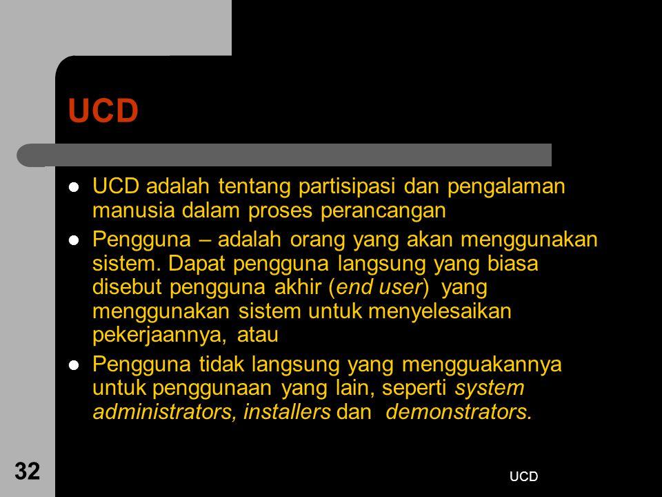 UCD 32 UCD UCD adalah tentang partisipasi dan pengalaman manusia dalam proses perancangan Pengguna – adalah orang yang akan menggunakan sistem. Dapat