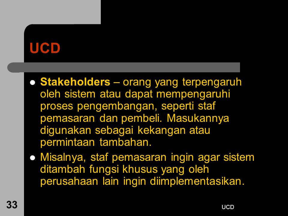UCD 33 UCD Stakeholders – orang yang terpengaruh oleh sistem atau dapat mempengaruhi proses pengembangan, seperti staf pemasaran dan pembeli. Masukann
