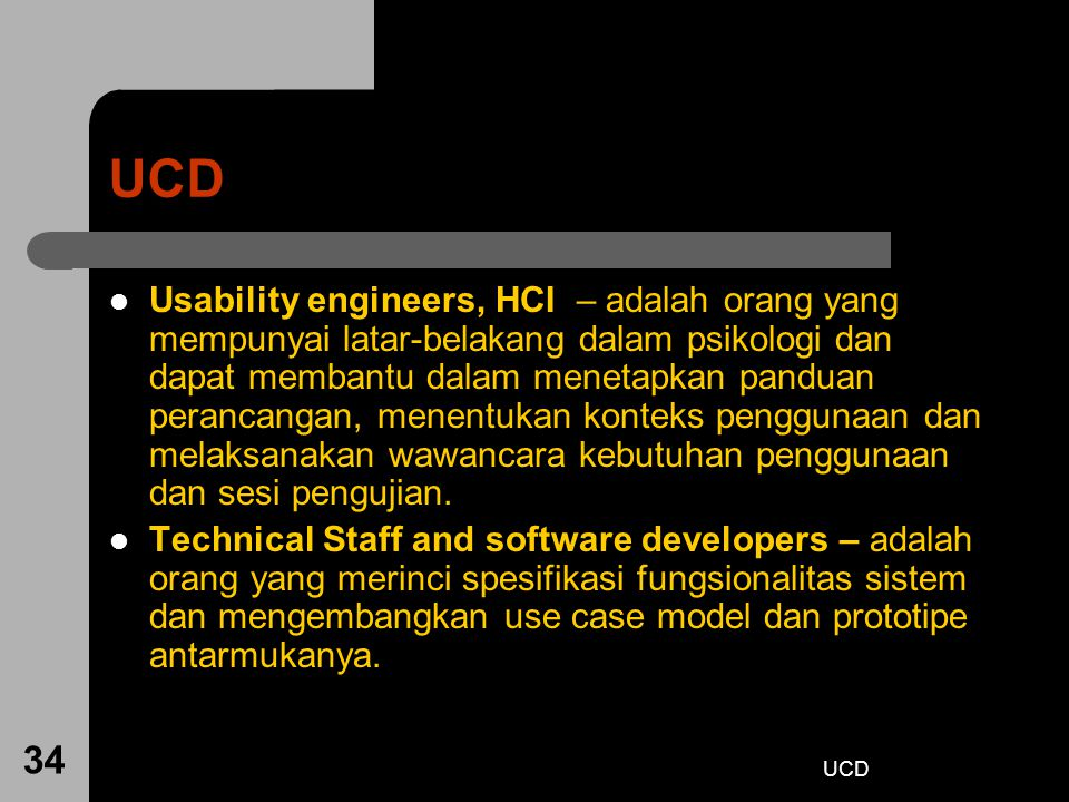UCD 34 UCD Usability engineers, HCI – adalah orang yang mempunyai latar-belakang dalam psikologi dan dapat membantu dalam menetapkan panduan perancang