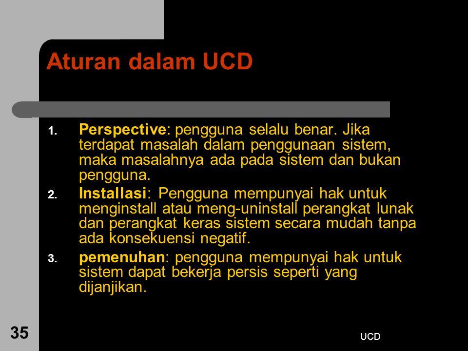 UCD 35 Aturan dalam UCD 1. Perspective: pengguna selalu benar. Jika terdapat masalah dalam penggunaan sistem, maka masalahnya ada pada sistem dan buka