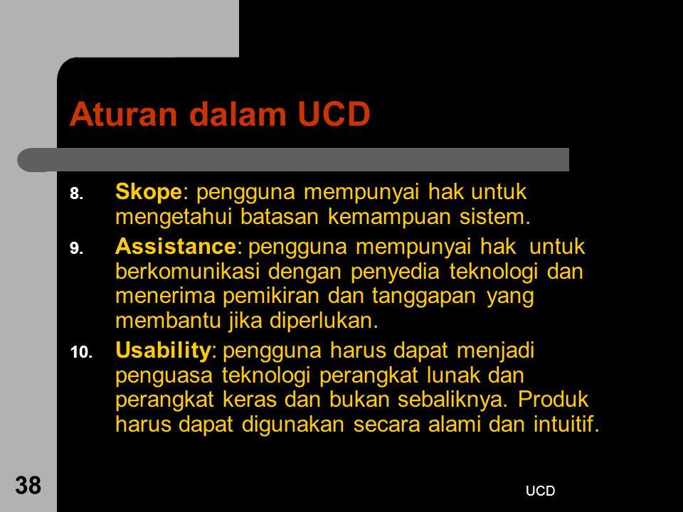 UCD 38 Aturan dalam UCD 8. Skope: pengguna mempunyai hak untuk mengetahui batasan kemampuan sistem. 9. Assistance: pengguna mempunyai hak untuk berkom