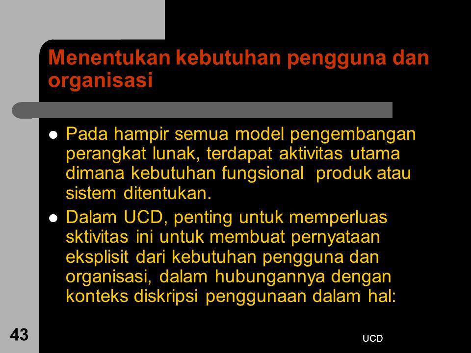 UCD 43 Menentukan kebutuhan pengguna dan organisasi Pada hampir semua model pengembangan perangkat lunak, terdapat aktivitas utama dimana kebutuhan fu
