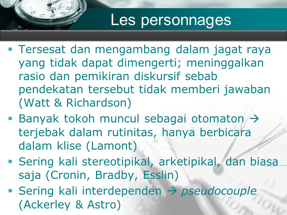 Company name Les personnages  Tersesat dan mengambang dalam jagat raya yang tidak dapat dimengerti; meninggalkan rasio dan pemikiran diskursif sebab pendekatan tersebut tidak memberi jawaban (Watt & Richardson)  Banyak tokoh muncul sebagai otomaton  terjebak dalam rutinitas, hanya berbicara dalam klise (Lamont)  Sering kali stereotipikal, arketipikal, dan biasa saja (Cronin, Bradby, Esslin)  Sering kali interdependen  pseudocouple (Ackerley & Astro)