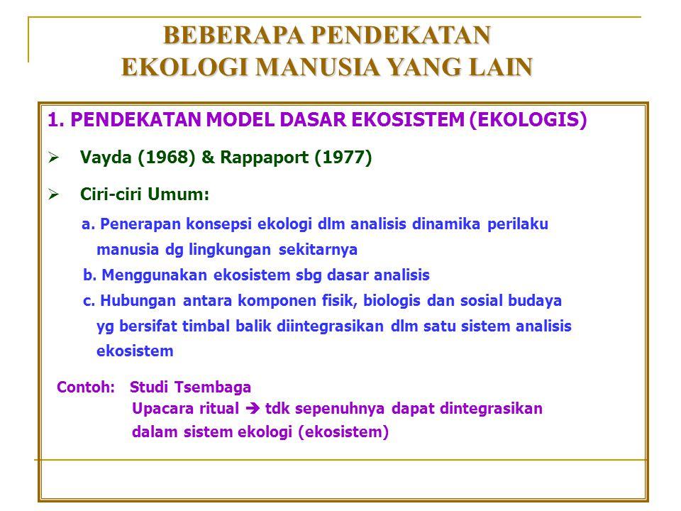 BEBERAPA PENDEKATAN EKOLOGI MANUSIA YANG LAIN 1. PENDEKATAN MODEL DASAR EKOSISTEM (EKOLOGIS)  Vayda (1968) & Rappaport (1977)  Ciri-ciri Umum: a. Pe