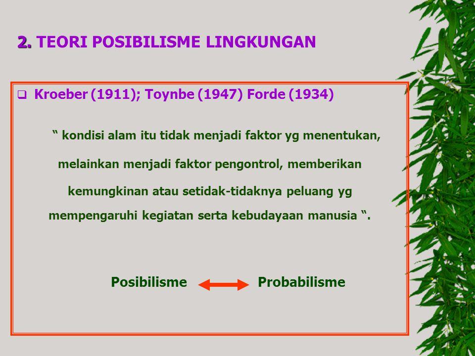 """2. 2. TEORI POSIBILISME LINGKUNGAN  Kroeber (1911); Toynbe (1947) Forde (1934) """" kondisi alam itu tidak menjadi faktor yg menentukan, melainkan menja"""