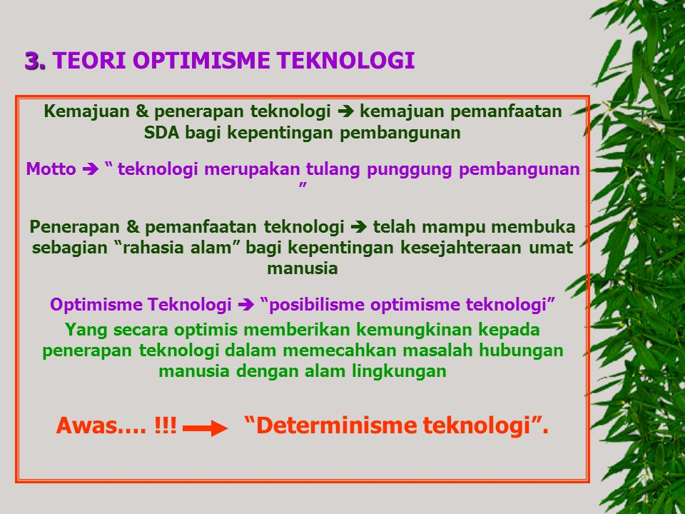 "3. 3. TEORI OPTIMISME TEKNOLOGI Kemajuan & penerapan teknologi  kemajuan pemanfaatan SDA bagi kepentingan pembangunan Motto  "" teknologi merupakan t"