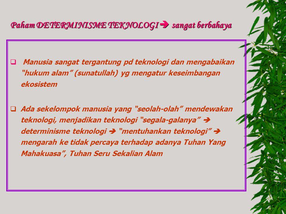 Paham DETERMINISME TEKNOLOGI  sangat berbahaya  Manusia sangat tergantung pd teknologi dan mengabaikan hukum alam (sunatullah) yg mengatur keseimbangan ekosistem  Ada sekelompok manusia yang seolah-olah mendewakan teknologi, menjadikan teknologi segala-galanya  determinisme teknologi  mentuhankan teknologi  mengarah ke tidak percaya terhadap adanya Tuhan Yang Mahakuasa , Tuhan Seru Sekalian Alam