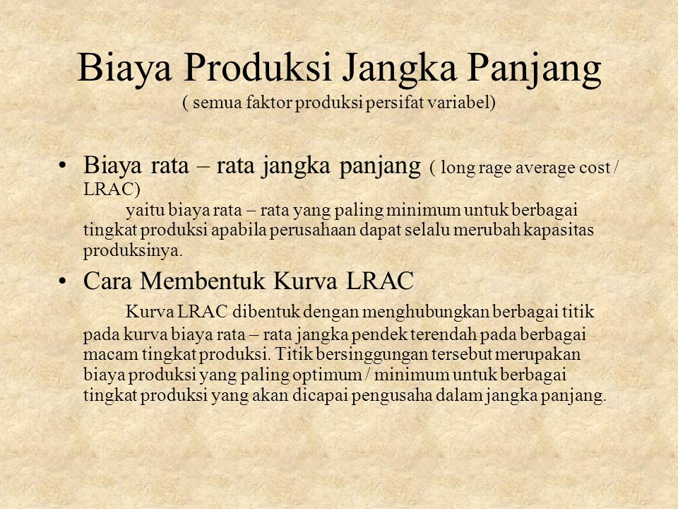 Biaya Produksi Jangka Panjang ( semua faktor produksi persifat variabel) Biaya rata – rata jangka panjang ( long rage average cost / LRAC) yaitu biaya