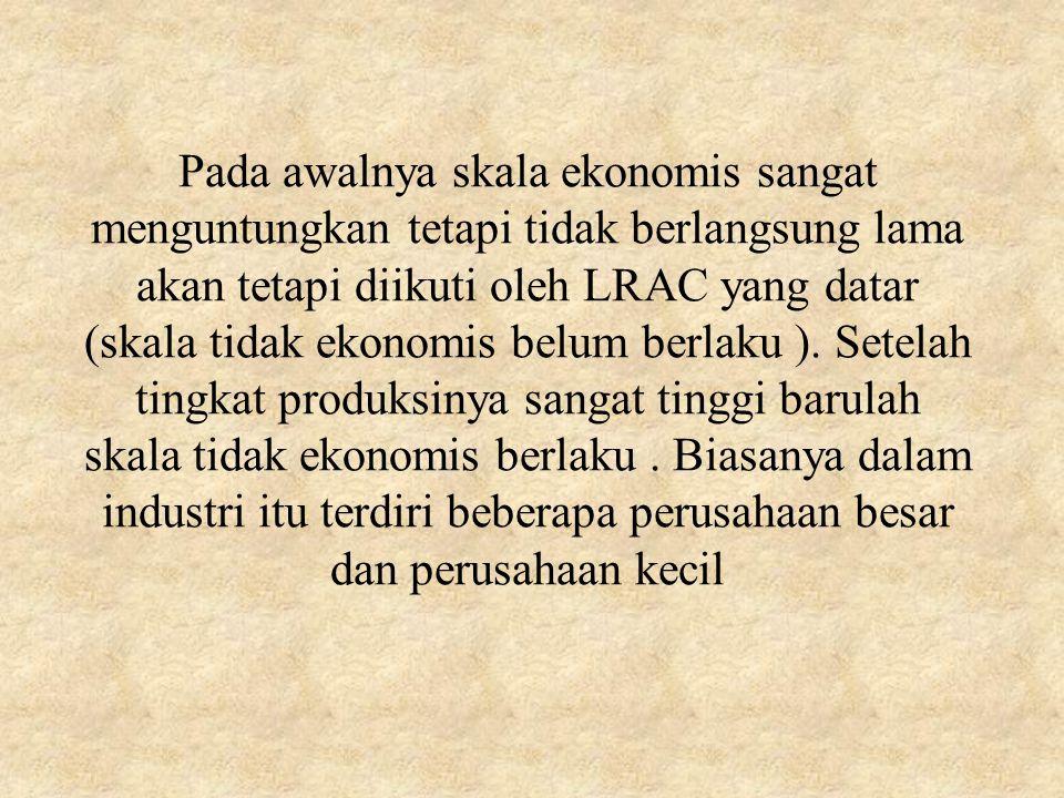 Pada awalnya skala ekonomis sangat menguntungkan tetapi tidak berlangsung lama akan tetapi diikuti oleh LRAC yang datar (skala tidak ekonomis belum be