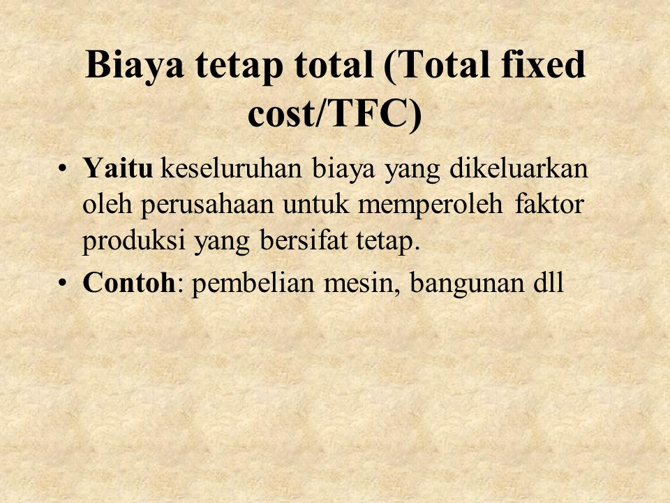 Biaya tetap total (Total fixed cost/TFC) Yaitu keseluruhan biaya yang dikeluarkan oleh perusahaan untuk memperoleh faktor produksi yang bersifat tetap