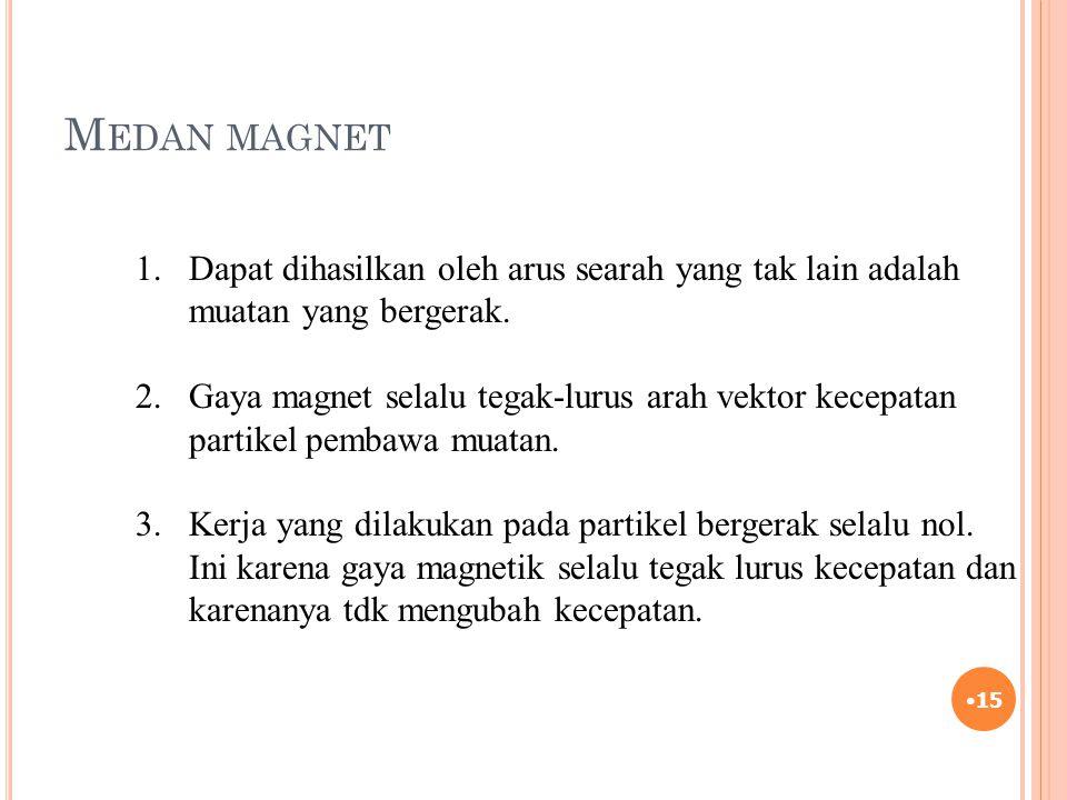 M EDAN MAGNET 15 1.Dapat dihasilkan oleh arus searah yang tak lain adalah muatan yang bergerak. 2. Gaya magnet selalu tegak-lurus arah vektor kecepata