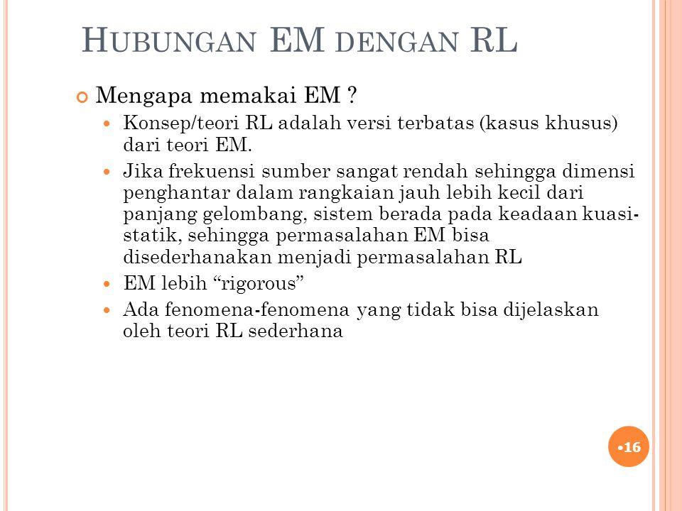 H UBUNGAN EM DENGAN RL Mengapa memakai EM ? Konsep/teori RL adalah versi terbatas (kasus khusus) dari teori EM. Jika frekuensi sumber sangat rendah se