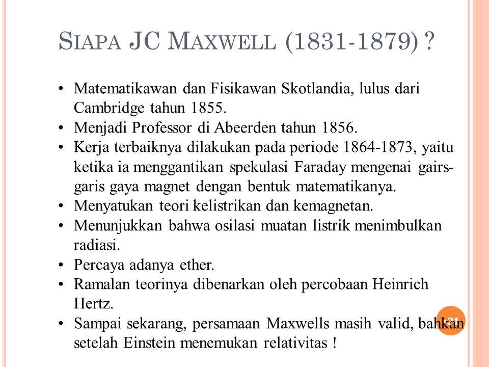 S IAPA JC M AXWELL (1831-1879) ? 21 Matematikawan dan Fisikawan Skotlandia, lulus dari Cambridge tahun 1855. Menjadi Professor di Abeerden tahun 1856.