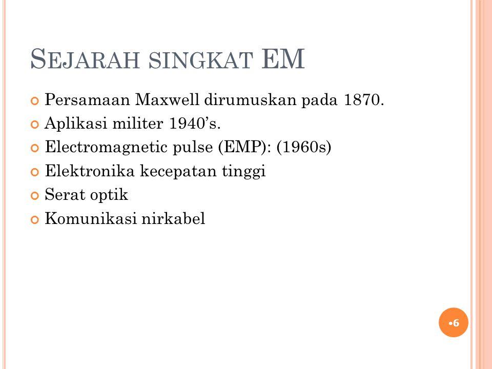S EJARAH SINGKAT EM Persamaan Maxwell dirumuskan pada 1870. Aplikasi militer 1940's. Electromagnetic pulse (EMP): (1960s) Elektronika kecepatan tinggi