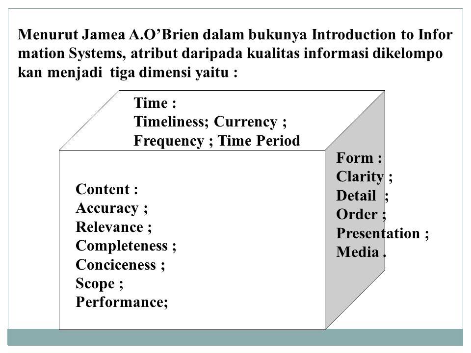 Menurut Jamea A.O'Brien dalam bukunya Introduction to Infor mation Systems, atribut daripada kualitas informasi dikelompo kan menjadi tiga dimensi yaitu : Time : Timeliness; Currency ; Frequency ; Time Period Form : Clarity ; Detail ; Order ; Presentation ; Media.
