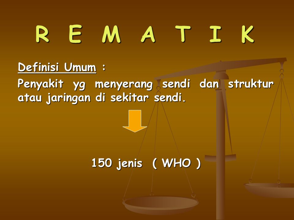R E M A T I K Definisi Umum : Penyakit yg menyerang sendi dan struktur atau jaringan di sekitar sendi. 150 jenis ( WHO )