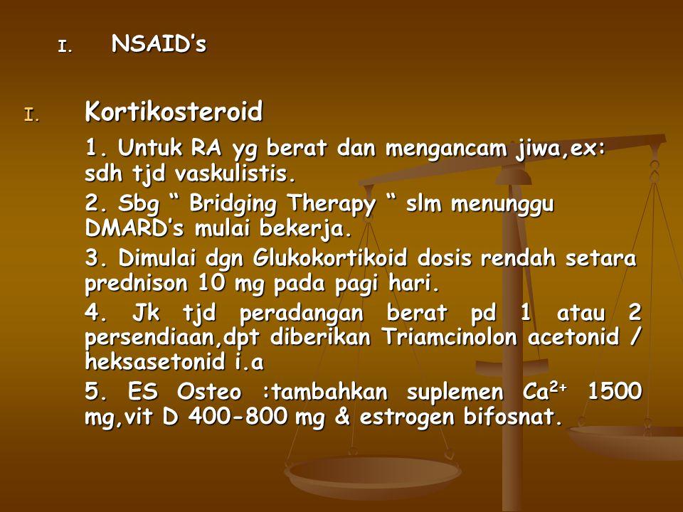 """I. NSAID's I. Kortikosteroid 1. Untuk RA yg berat dan mengancam jiwa,ex: sdh tjd vaskulistis. 2. Sbg """" Bridging Therapy """" slm menunggu DMARD's mulai b"""